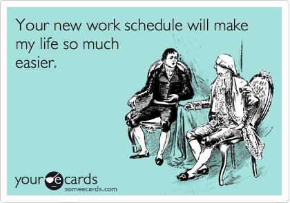 Your new work schedule will make my life so much easier.