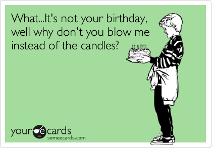 What...It's not your birthday, well why don't you blow me instead of the candles?
