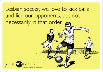 Lesbian soccer, we love to kick balls and lick our opponents, but not necessarily in that order