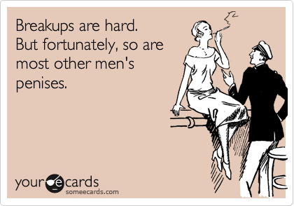 Breakups are hard.  But fortunately, so are most other men's penises.