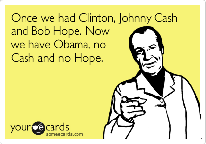 Once we had Clinton, Johnny Cash and Bob Hope. Now we have Obama, no Cash and no Hope.