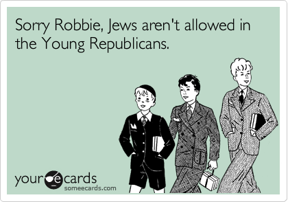Sorry Robbie, Jews aren't allowed in the Young Republicans.