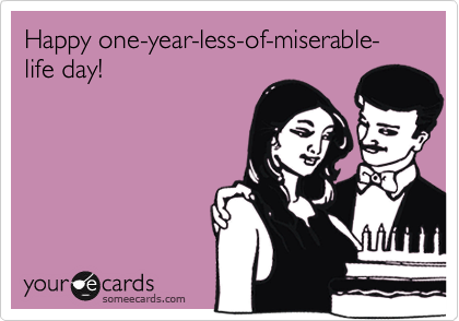 Happy one-year-less-of-miserable-life day!