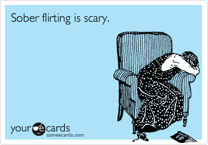Sober flirting is scary.