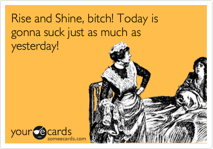 Rise and Shine, bitch! Today is gonna suck just as much as yesterday!