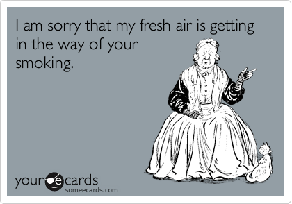 I am sorry that my fresh air is getting in the way of your  smoking.