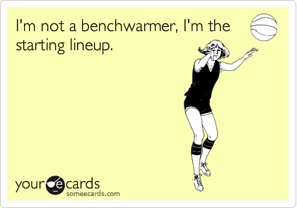 I'm not a benchwarmer, I'm the starting lineup.