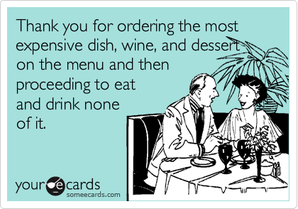 Thank you for ordering the most expensive dish, wine, and dessert on the menu and then proceeding to eat and drink none of it.