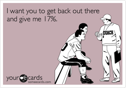 I want you to get back out there and give me 17%.