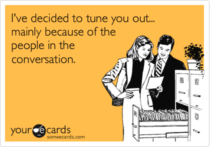 I've decided to tune you out... mainly because of the people in the conversation.