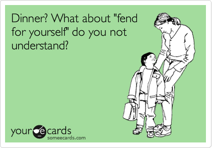 """Dinner? What about """"fend for yourself"""" do you not understand?"""