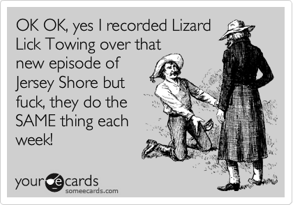 OK OK, yes I recorded Lizard Lick Towing over that new episode of Jersey Shore but fuck, they do the SAME thing each week!
