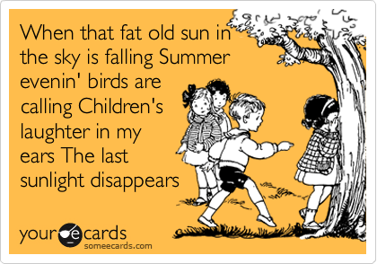 When that fat old sun in the sky is falling Summer evenin' birds are calling Children's laughter in my ears The last sunlight disappears