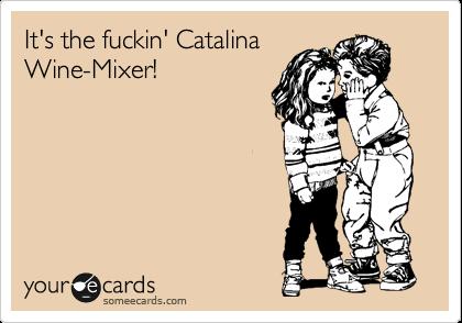 It's the fuckin' Catalina Wine-Mixer!