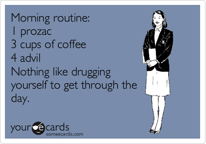 Morning routine: 1 prozac 3 cups of coffee 4 advil Nothing like drugging yourself to get through the day.