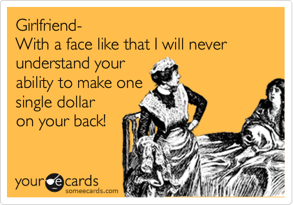 Girlfriend- With a face like that I will never understand your  ability to make one single dollar on your back!