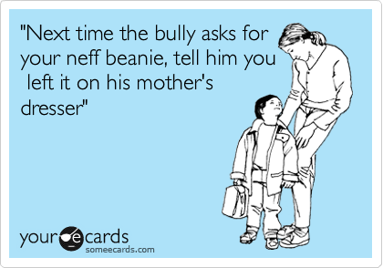 """""""Next time the bully asks for your neff beanie, tell him you  left it on his mother's dresser"""""""