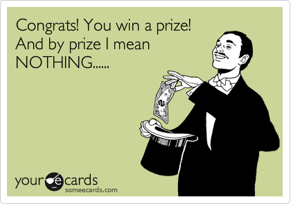 Congrats! You win a prize! And by prize I mean NOTHING......
