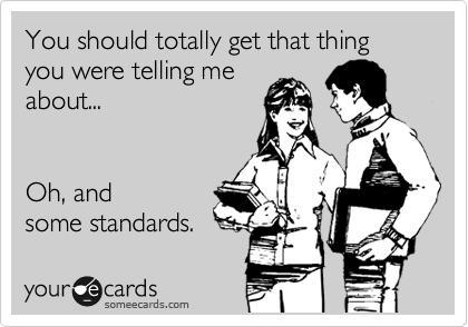 You should totally get that thing you were telling me about...   Oh, and some standards.
