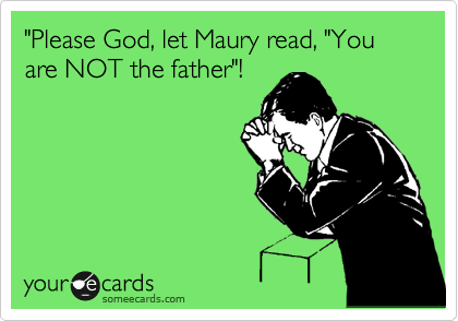"""""""Please God, let Maury read, """"You are NOT the father""""!"""