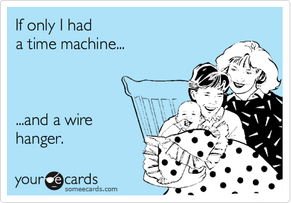 If only I had a time machine...          ...and a wire  hanger.