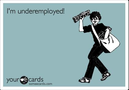 I'm underemployed!