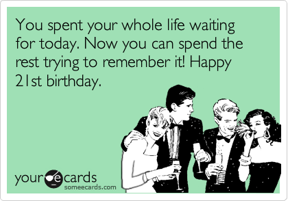 You spent your whole life waiting for today. Now you can spend the rest trying to remember it! Happy 21st birthday.