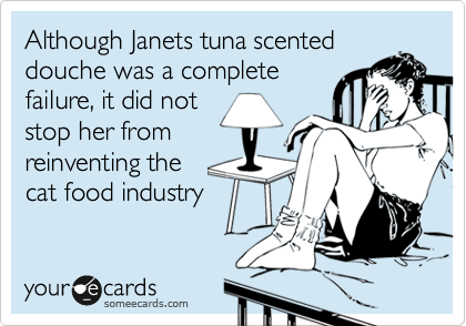 Although Janets tuna scented douche was a complete failure, it did not stop her from reinventing the  cat food industry
