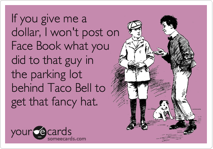 If you give me a dollar, I won't post on Face Book what you  did to that guy in the parking lot behind Taco Bell to get that fancy hat.