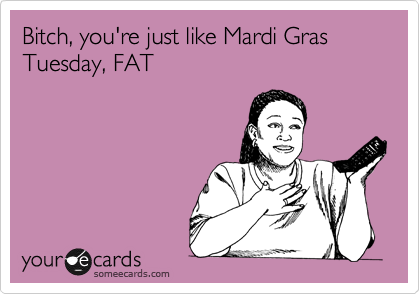 Bitch, you're just like Mardi Gras Tuesday, FAT