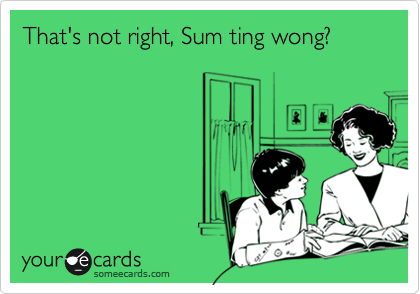 That's not right, Sum ting wong?