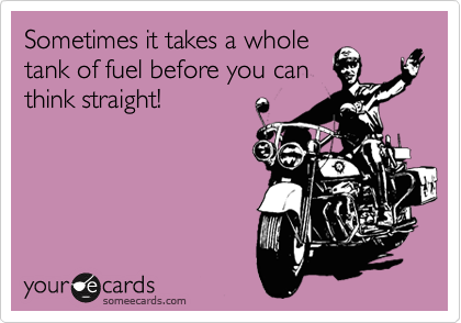 Sometimes it takes a whole tank of fuel before you can think straight!