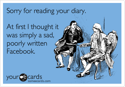 Sorry for reading your diary.  At first I thought it was simply a sad, poorly written Facebook.