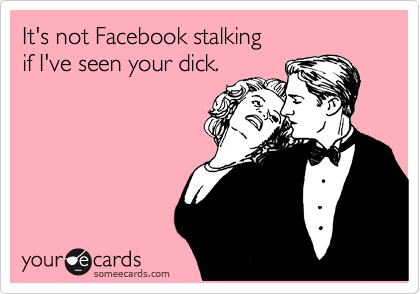 It's not Facebook stalking  if I've seen your dick.