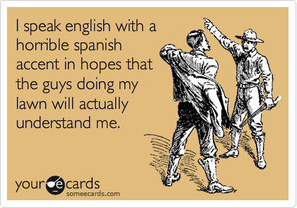 I speak english with a horrible spanish accent in hopes that the guys doing my lawn will actually understand me.