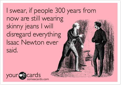 I swear, if people 300 years from now are still wearing skinny jeans I will disregard everything Isaac Newton ever said.