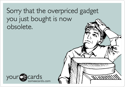 Sorry that the overpriced gadget you just bought is now obsolete.