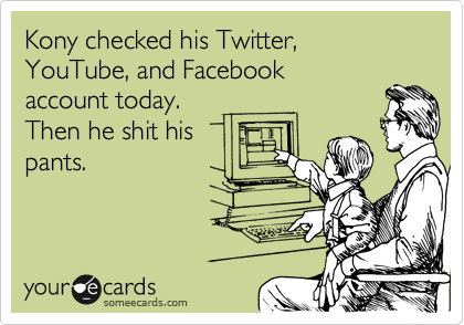 Kony checked his Twitter, YouTube, and Facebook  account today.  Then he shit his pants.