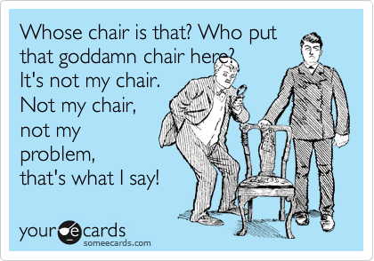 Whose chair is that? Who put that goddamn chair here? It's not my chair. Not my chair, not my problem, that's what I say!