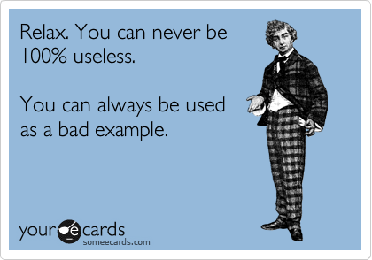 Relax. You can never be 100% useless.  You can always be used as a bad example.