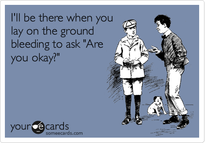 "I'll be there when you lay on the ground bleeding to ask ""Are you okay?"""