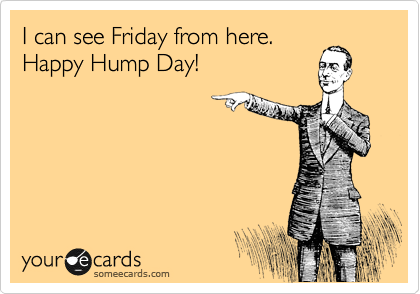I can see Friday from here. Happy Hump Day!