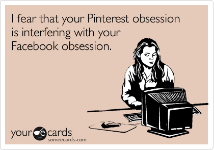 I fear that your Pinterest obsession is interfering with your Facebook obsession.