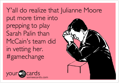 Y'all do realize that Julianne Moore put more time into prepping to play Sarah Palin than McCain's team did in vetting her. %23gamechange
