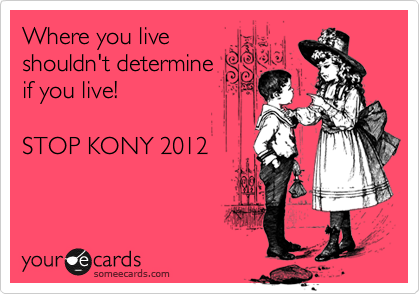 Where you live shouldn't determine  if you live!       STOP KONY 2012