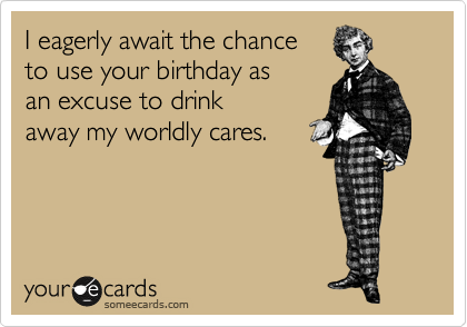 I eagerly await the chance  to use your birthday as  an excuse to drink  away my worldly cares.
