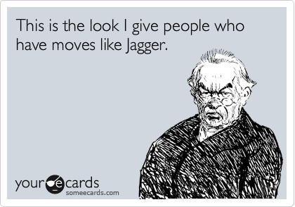 This is the look I give people who have moves like Jagger.