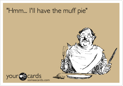 """""""Hmm... I'll have the muff pie"""""""