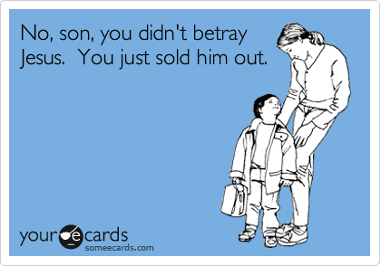 No, son, you didn't betray Jesus.  You just sold him out.