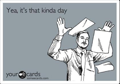 Yea, it's that kinda day